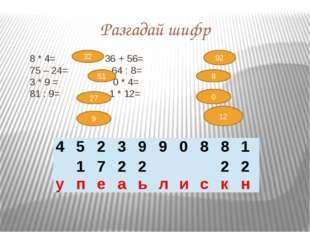 32 8 * 4= 36 + 56= 75 – 24= 64 : 8= 3 * 9 = 0 * 4= 81 : 9= 1 * 12= Разгадай ш