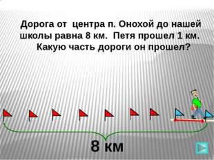 Дорога от центра п. Онохой до нашей школы равна 8 км. Петя прошел 1 км. Какую