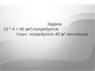 Задача 10 * 4 = 40 (м²)-потребуется Ответ: потребуется 40 м² линолеума