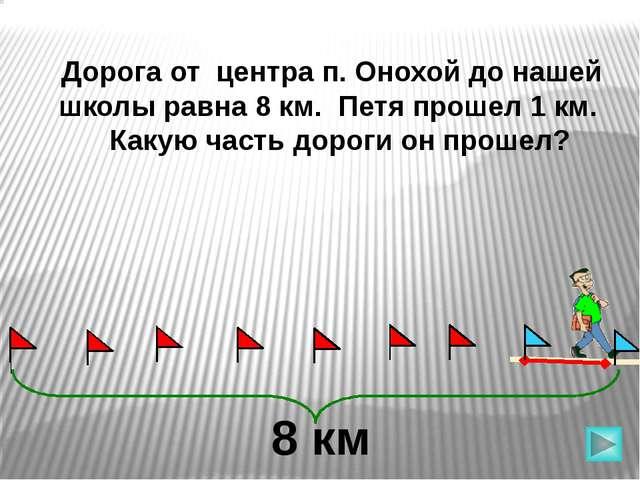 Дорога от центра п. Онохой до нашей школы равна 8 км. Петя прошел 1 км. Какую...