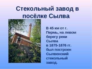 Стекольный завод в посёлке Сылва В 45 км от г. Пермь, на левом берегу реки С