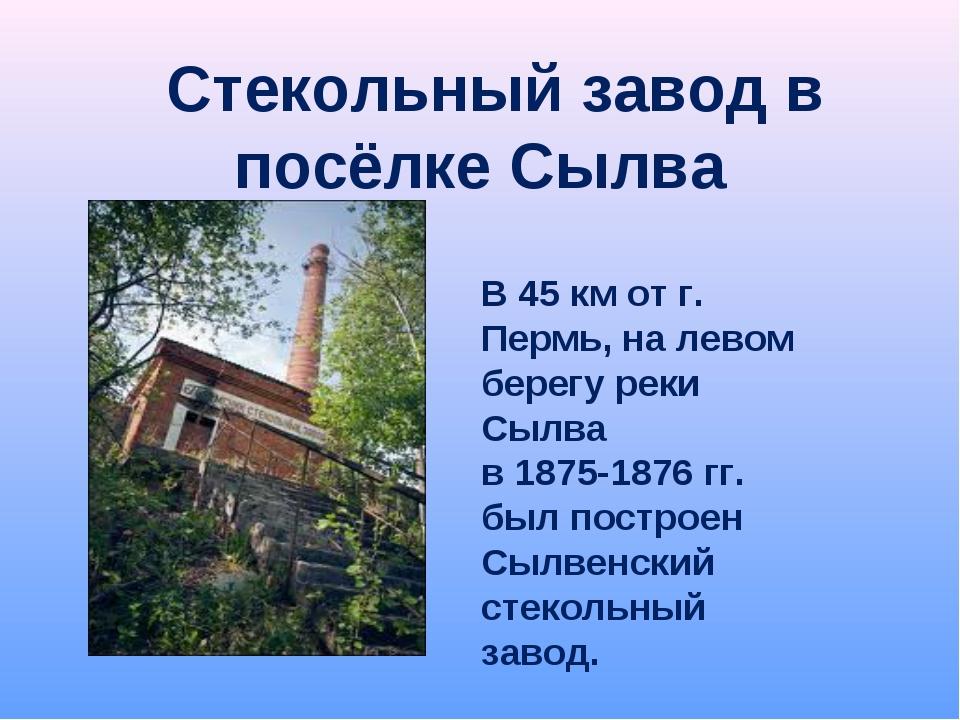 Стекольный завод в посёлке Сылва В 45 км от г. Пермь, на левом берегу реки С...