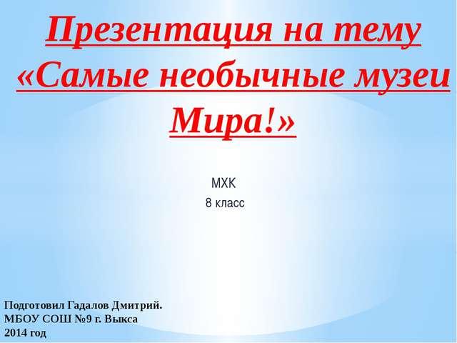 МХК 8 класс Презентация на тему «Самые необычные музеи Мира!» Подготовил Гада...