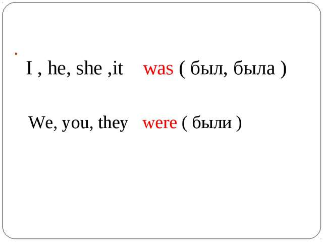 I , he, she ,it was ( был, была ) We, you, they were ( были )