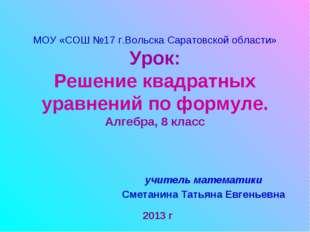 МОУ «СОШ №17 г.Вольска Саратовской области» Урок: Решение квадратных уравнени
