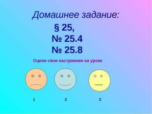 Домашнее задание: § 25, № 25.4 № 25.8 Оцени свое настроение на уроке 1 2 3