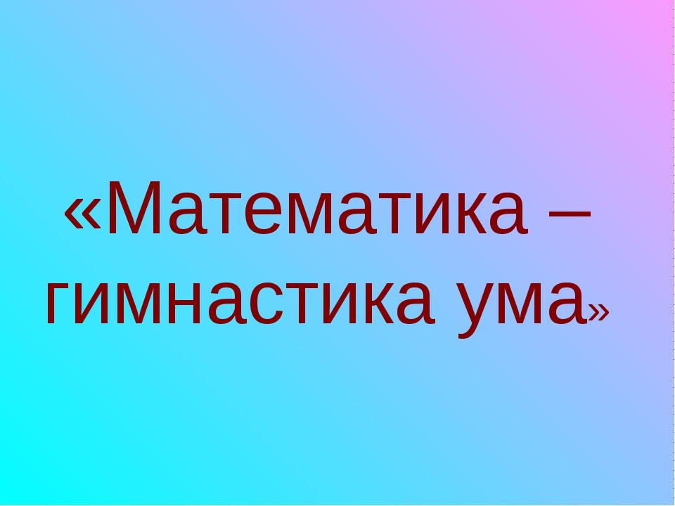 «Математика – гимнастика ума»