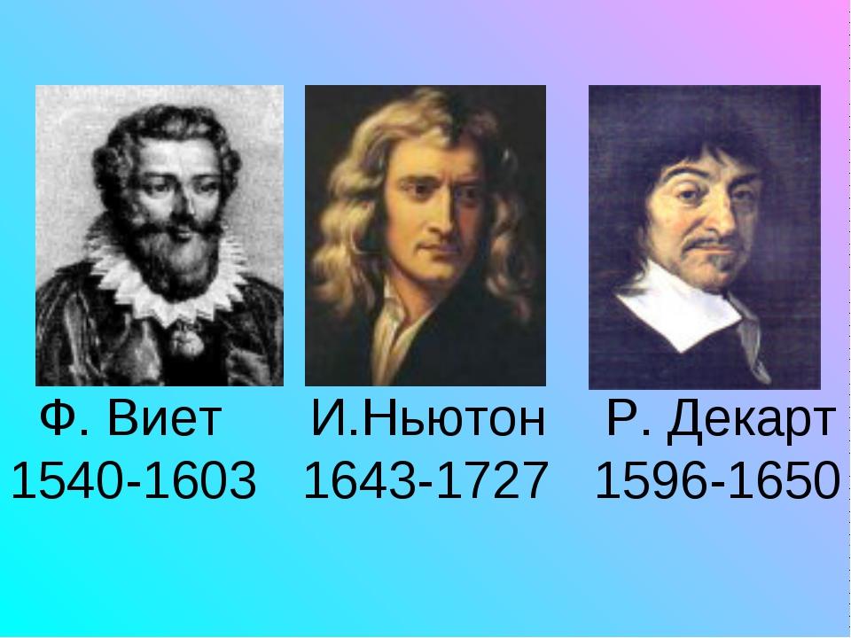Ф. Виет И.Ньютон Р. Декарт 1540-1603 1643-1727 1596-1650