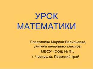УРОК МАТЕМАТИКИ Пластинина Марина Васильевна, учитель начальных классов, МБОУ