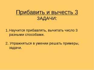 Прибавить и вычесть 3 ЗАДАЧИ: Научится прибавлять, вычитать число 3 разными с