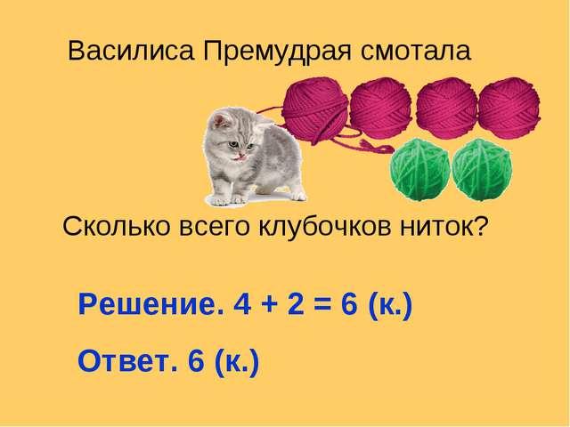 Василиса Премудрая смотала Сколько всего клубочков ниток? Решение. 4 + 2 = 6...
