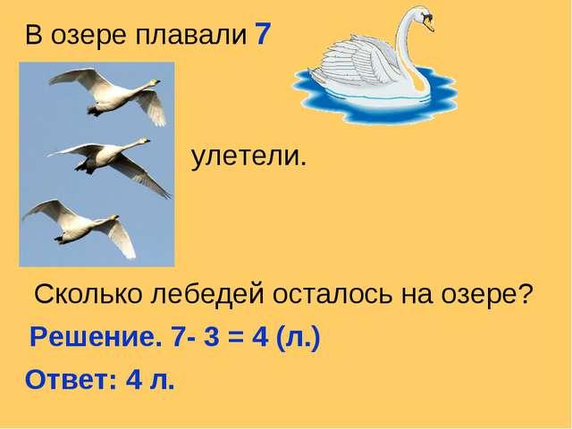 В озере плавали 7 улетели. Сколько лебедей осталось на озере? Решение. 7- 3 =...