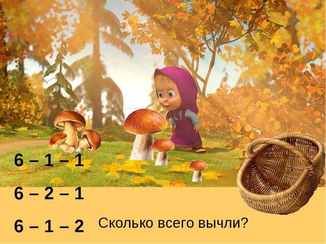 6 – 1 – 1 6 – 2 – 1 6 – 1 – 2 Сколько всего вычли?
