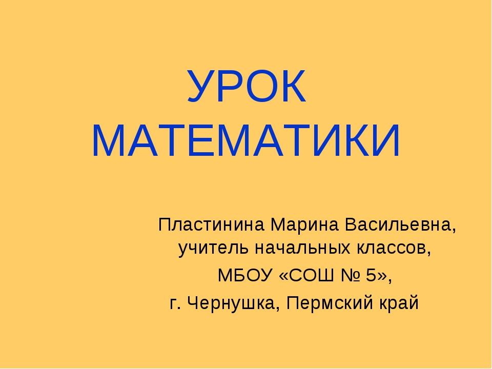УРОК МАТЕМАТИКИ Пластинина Марина Васильевна, учитель начальных классов, МБОУ...