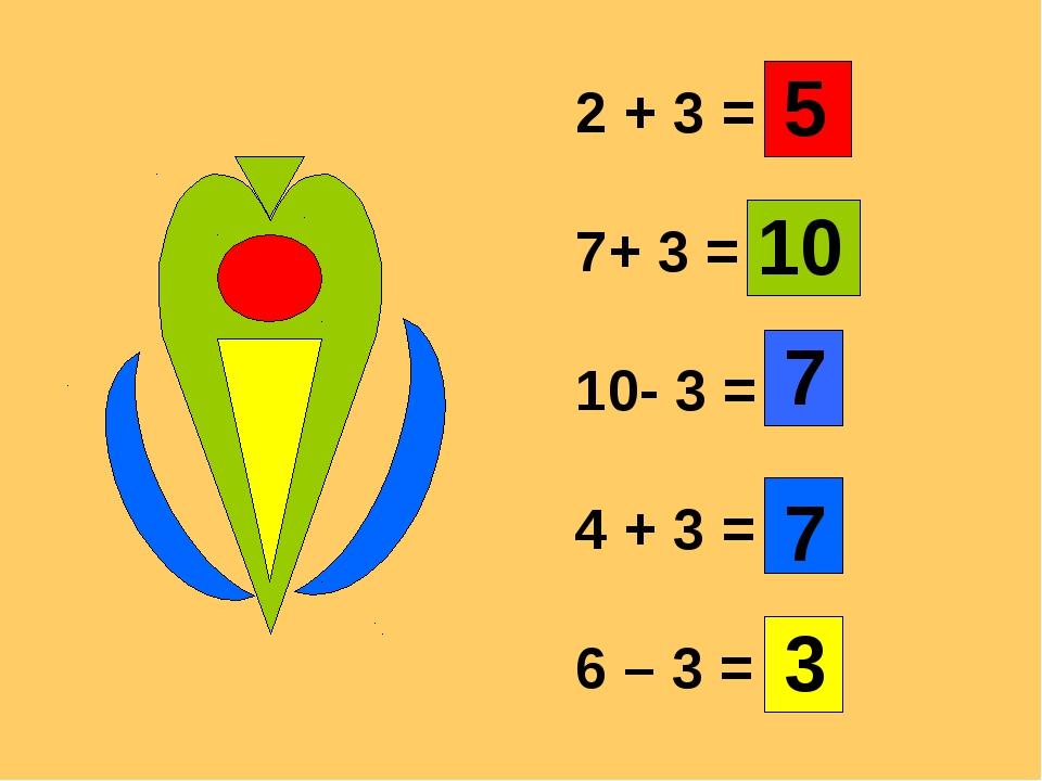 2 + 3 = 7+ 3 = 10- 3 = 4 + 3 = 6 – 3 = 5 10 7 7 3