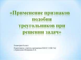 Геометрия 8 класс Подготовила: учитель математики МБОУ СОШ №2 с.Ермолаево Шиш