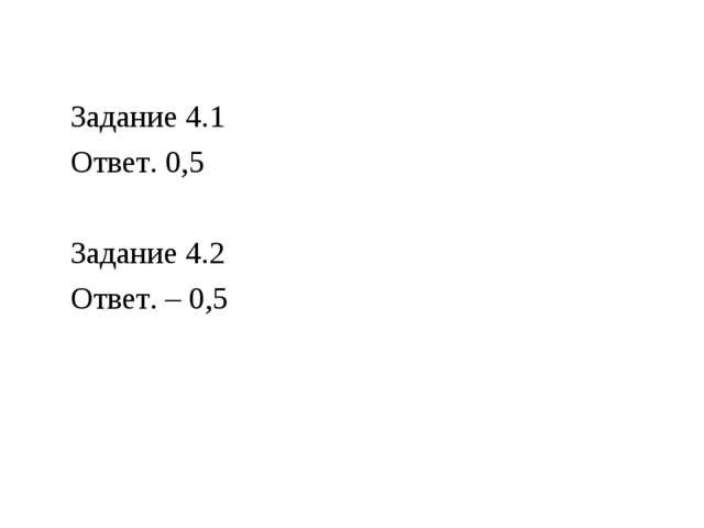 Задание 4.1 Ответ. 0,5 Задание 4.2 Ответ. – 0,5