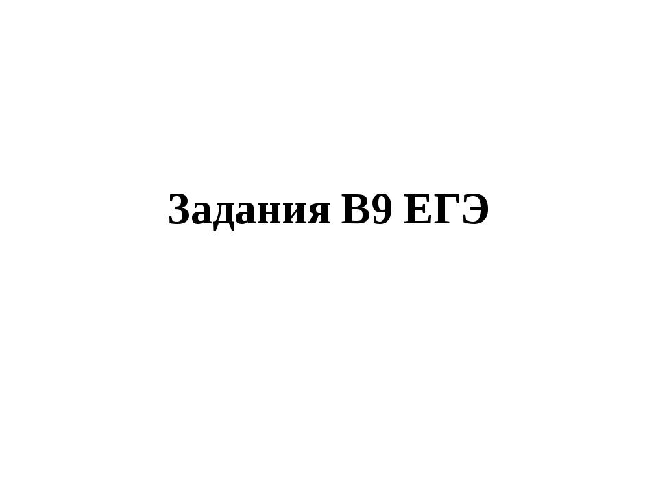 Задания В9 ЕГЭ