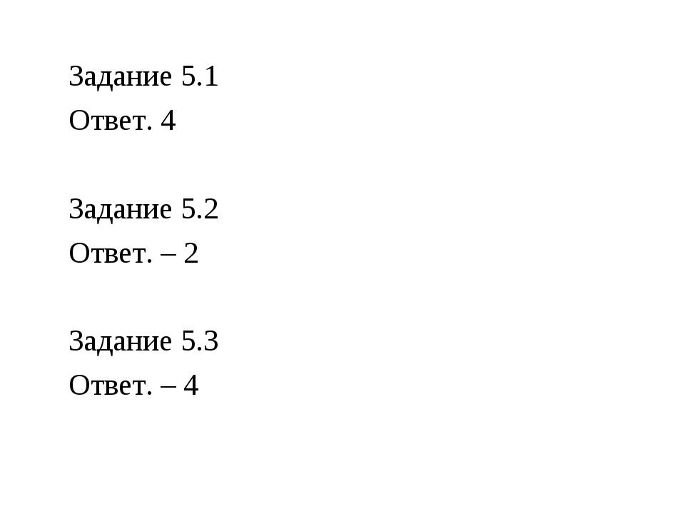 Задание 5.1 Ответ. 4 Задание 5.2 Ответ. – 2 Задание 5.3 Ответ. – 4