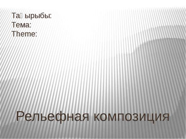 Тақырыбы: Тема: Theme: Рельефная композиция