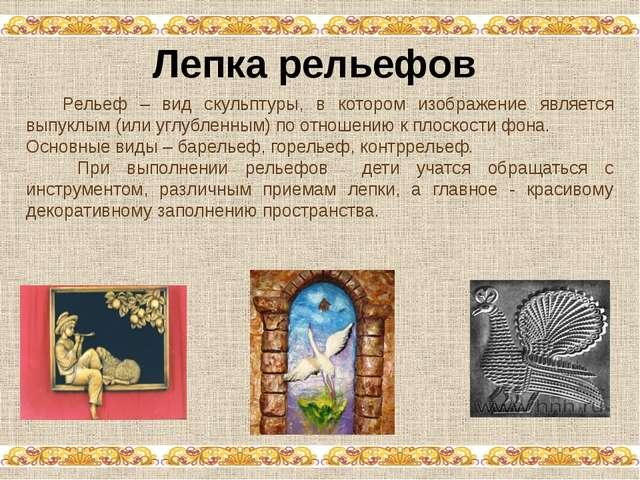 Лепка рельефов Рельеф – вид скульптуры, в котором изображение является выпук...