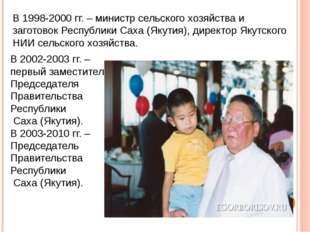 В 1998-2000 гг. – министр сельского хозяйства и заготовок Республики Саха (Як