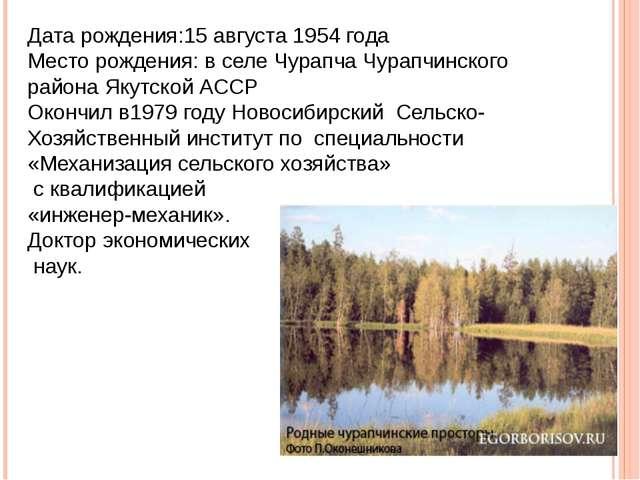 Дата рождения:15 августа 1954 года Место рождения: в селе Чурапча Чурапчинско...