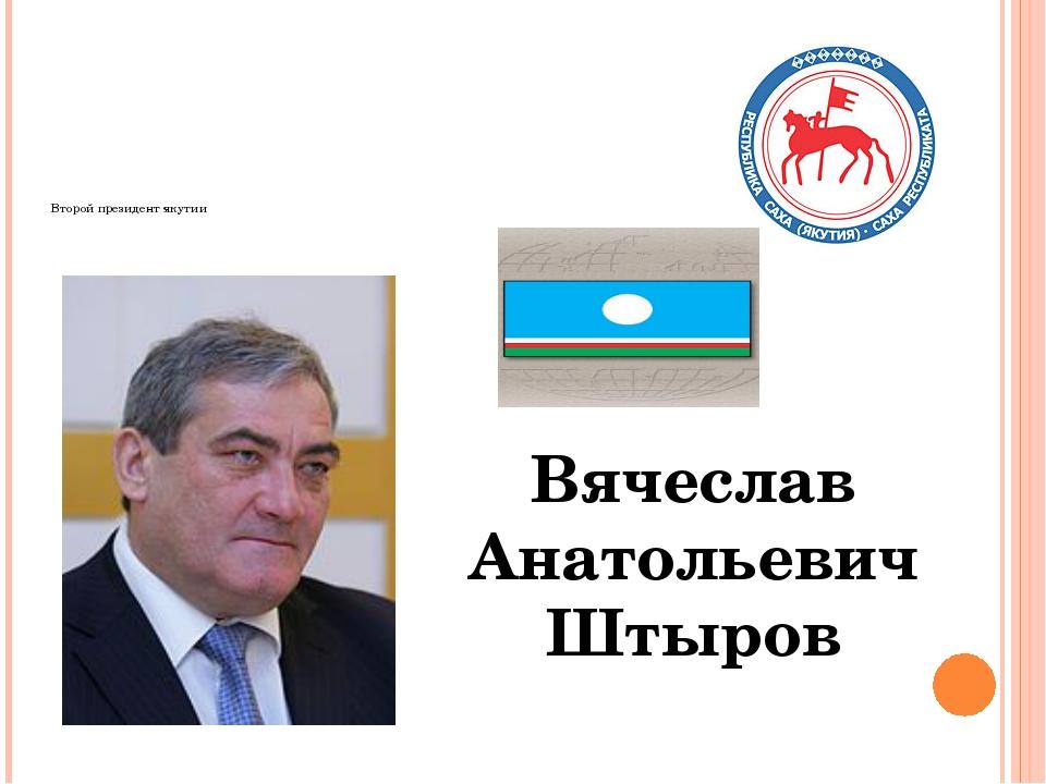 Второй президент якутии Вячеслав Анатольевич Штыров