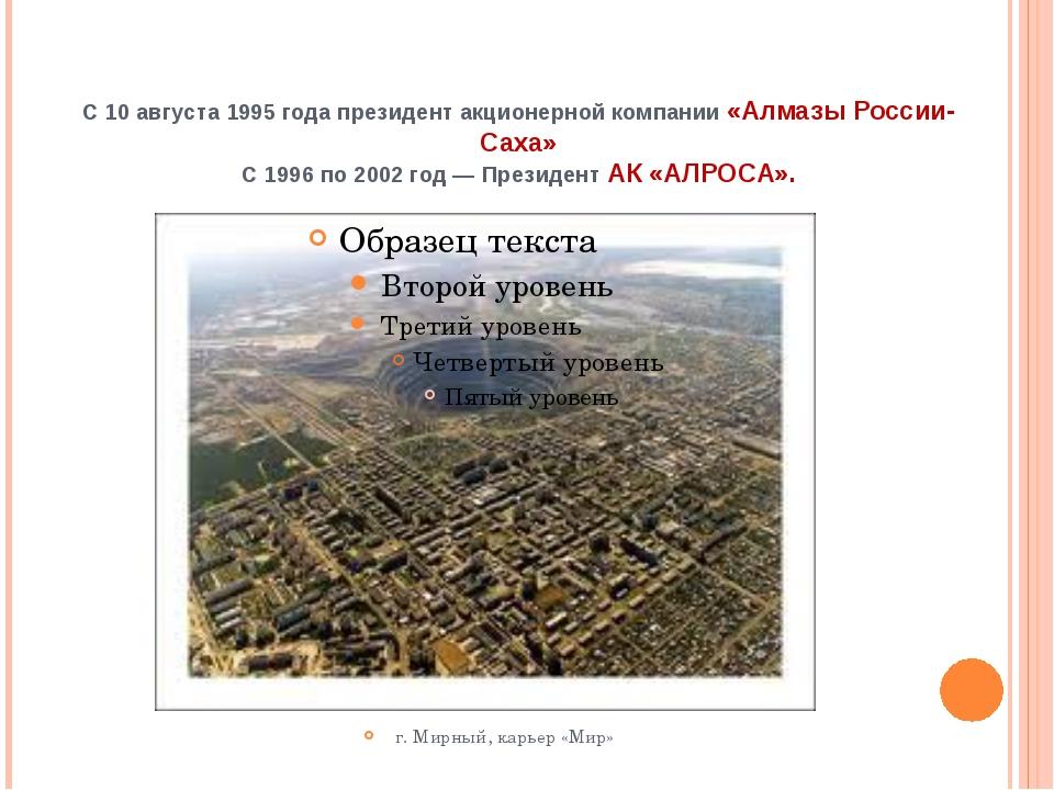 С10 августа1995годапрезидент акционерной компании «Алмазы России-Саха» С...