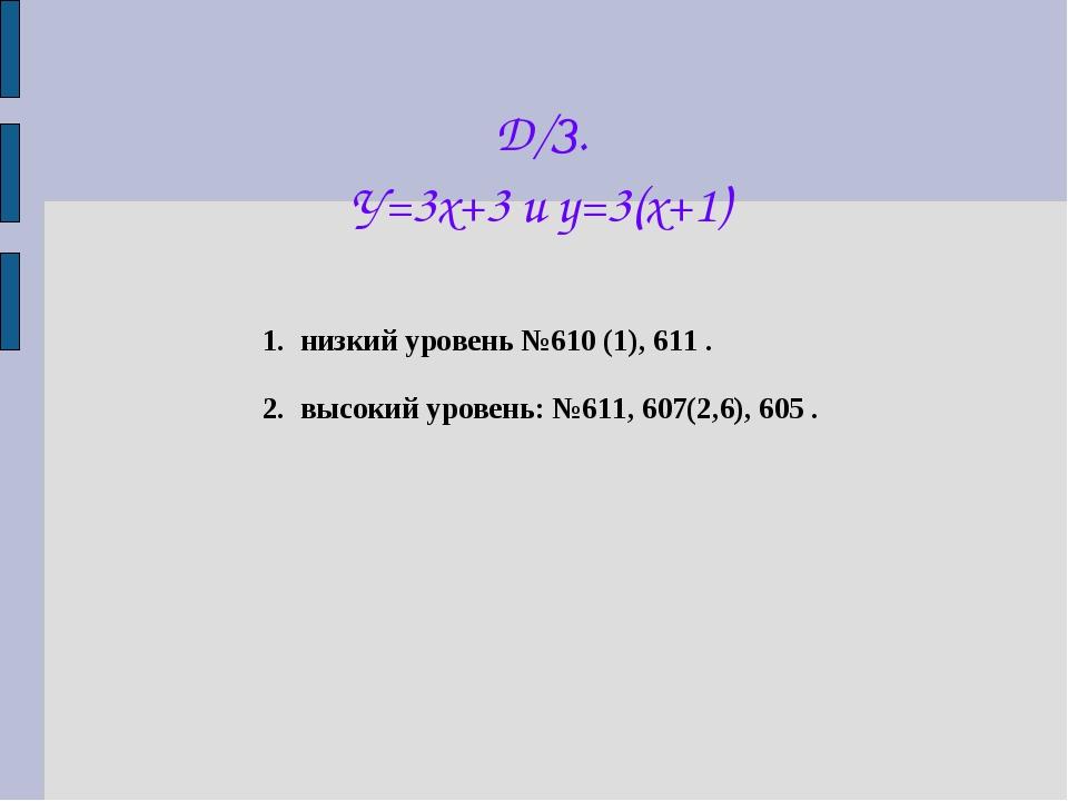 Д/З. У=3х+3 и у=3(х+1) 1. низкий уровень №610 (1), 611 . 2. высокий уровень:...