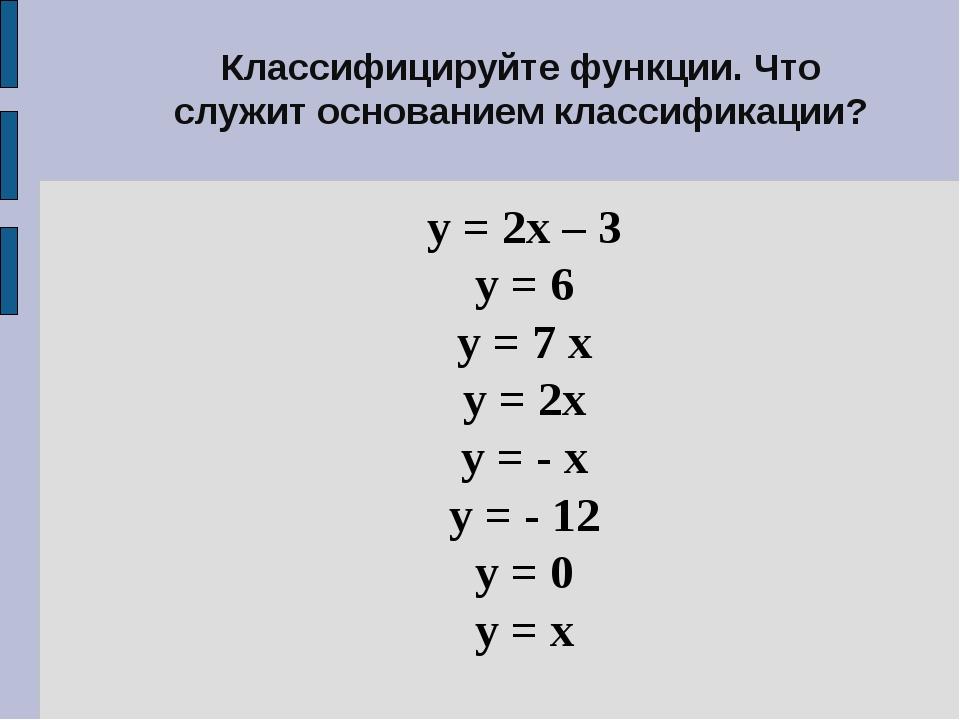 Классифицируйте функции. Что служит основанием классификации? у = 2х – 3 у =...