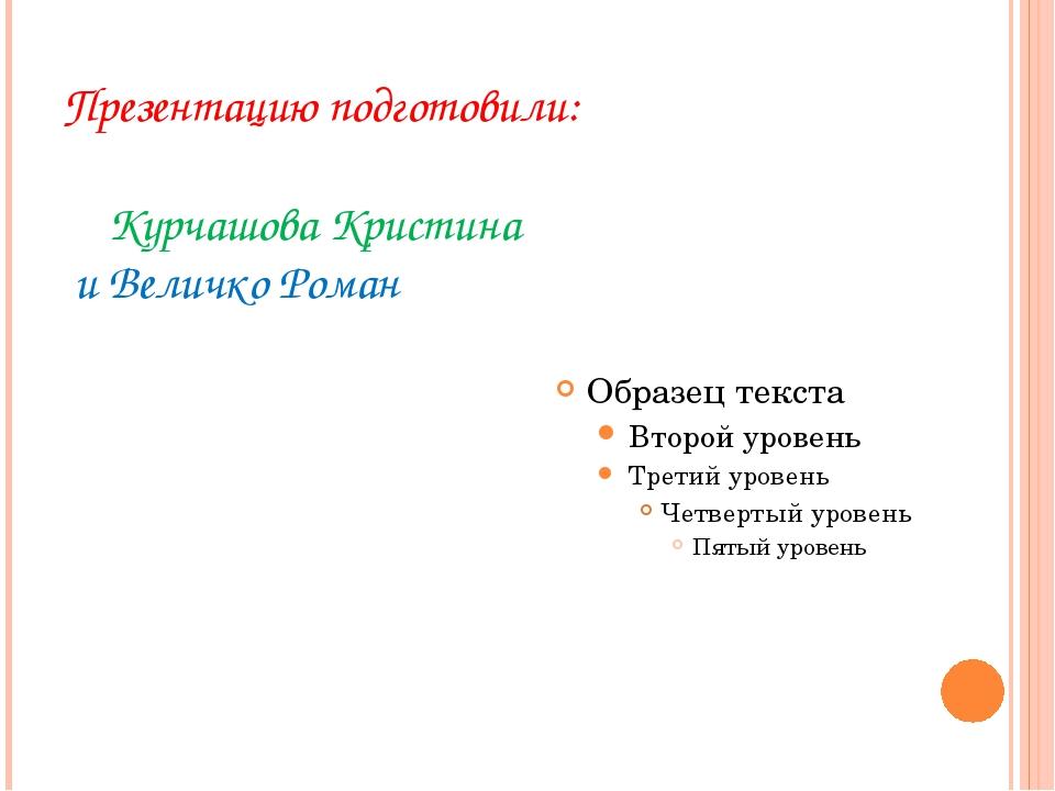 Презентацию подготовили: Курчашова Кристина и Величко Роман