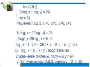 № 493(1) 5(logу x + logx y) = 26 xy = 64 Решение: О.Д.З. х >0, х≠1, у>0, у≠1