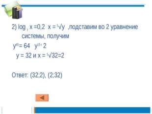 2) log у х =0,2 х = 5√у ,подставим во 2 уравнение системы, получим у6/5 = 64