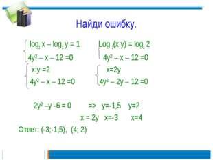 Найди ошибку. log2 x – log2 y = 1 Log 2(x:y) = log2 2 4y² – x – 12 =0 4y² – x