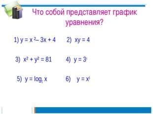 Что собой представляет график уравнения? 1) у = х ²– 3х + 4 2) ху = 4 3) х² +