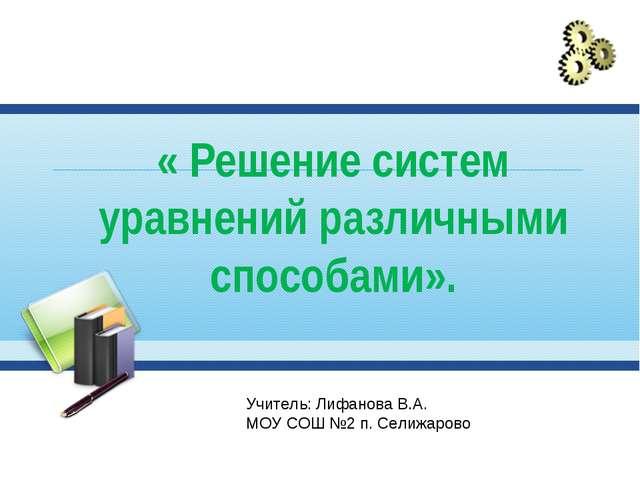 « Решение систем уравнений различными способами». Учитель: Лифанова В.А. МОУ...