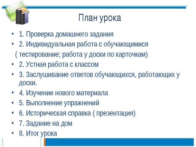 План урока 1. Проверка домашнего задания 2. Индивидуальная работа с обучающим...