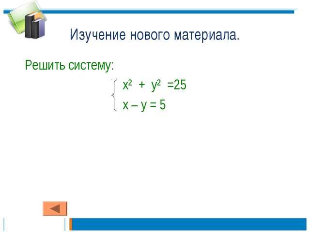 Изучение нового материала. Решить систему: х² + у² =25 х – у = 5