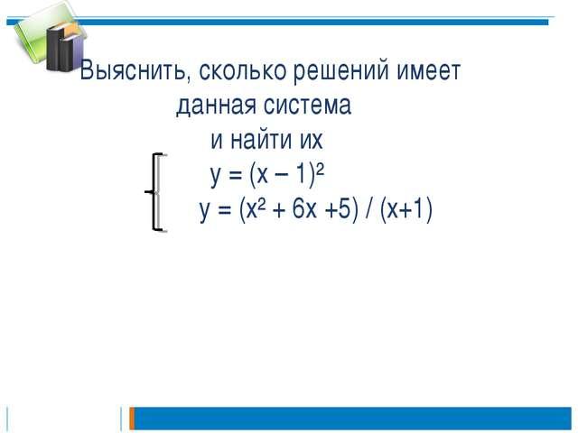 Выяснить, сколько решений имеет данная система и найти их у = (х – 1)² у = (...