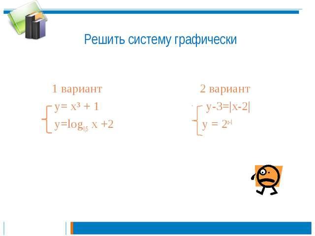 Решить систему графически  1 вариант 2 вариант y= х³ + 1 y-3=|x-2| y=log0,5...