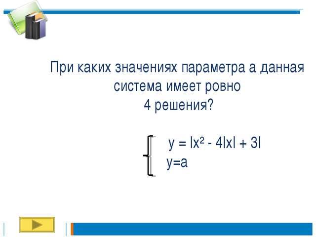 При каких значениях параметра а данная система имеет ровно 4 решения?  у = |...