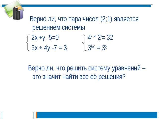 Верно ли, что пара чисел (2;1) является решением системы 2х +у -5=0 4х * 2у=...