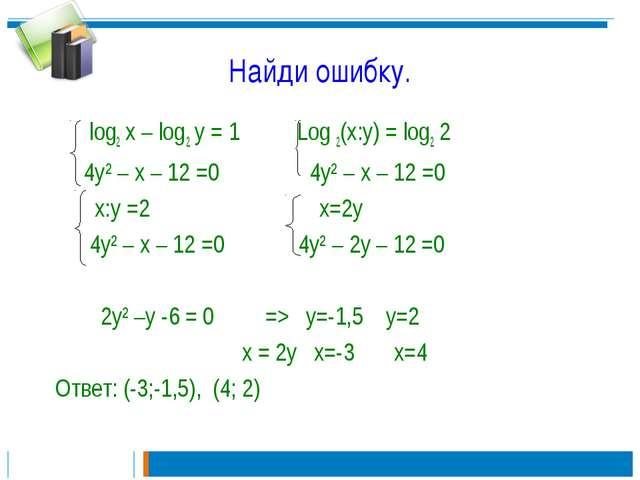 Найди ошибку. log2 x – log2 y = 1 Log 2(x:y) = log2 2 4y² – x – 12 =0 4y² – x...