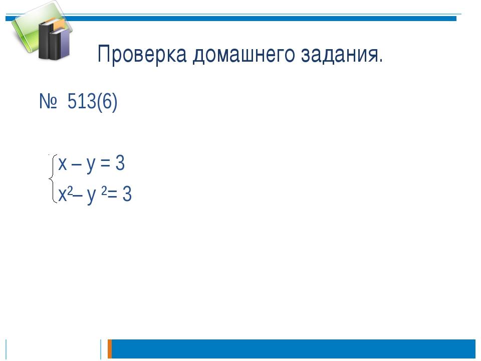 Проверка домашнего задания. № 513(6) х – у = 3 х²– у ²= 3