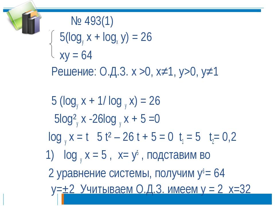 № 493(1) 5(logу x + logx y) = 26 xy = 64 Решение: О.Д.З. х >0, х≠1, у>0, у≠1...