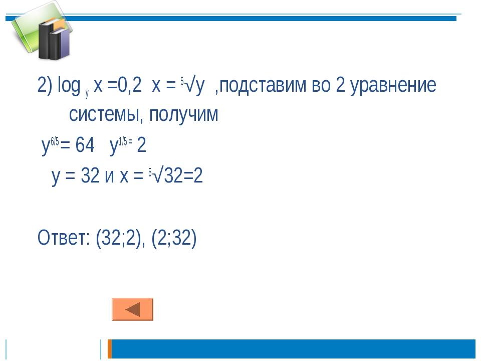 2) log у х =0,2 х = 5√у ,подставим во 2 уравнение системы, получим у6/5 = 64...