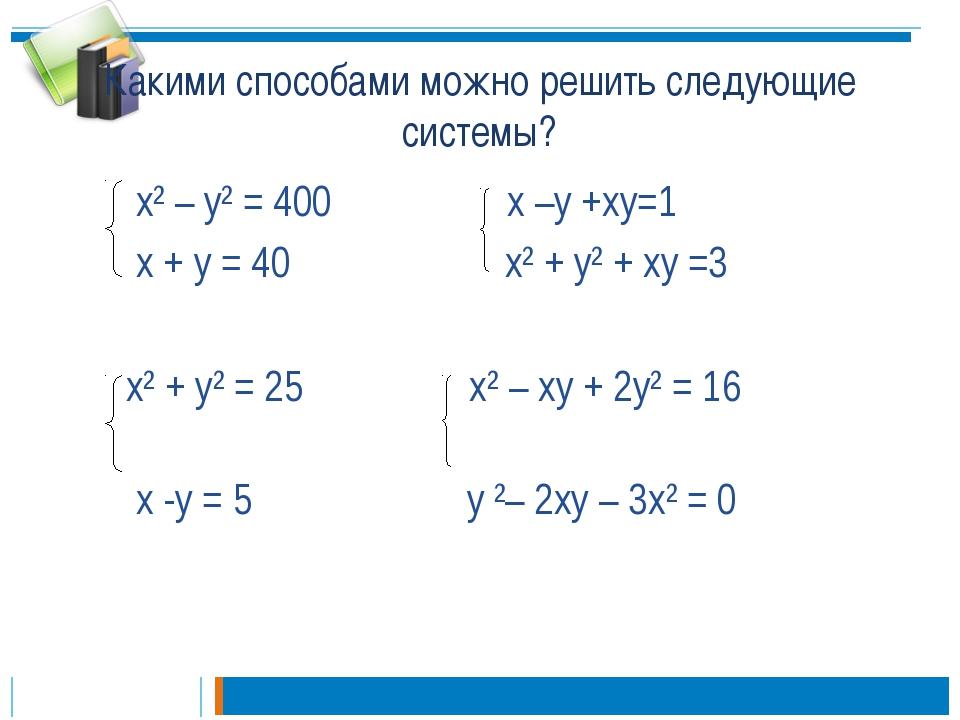 Какими способами можно решить следующие системы? х² – у² = 400 х –у +ху=1 х +...