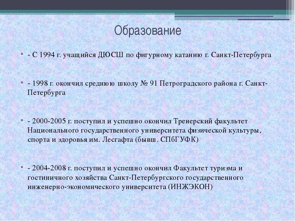 Образование - С 1994 г. учащийся ДЮСШ по фигурному катанию г. Санкт-Петербург...