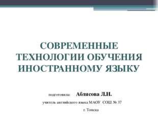 СОВРЕМЕННЫЕ ТЕХНОЛОГИИ ОБУЧЕНИЯ ИНОСТРАННОМУ ЯЗЫКУ подготовила: Аблясова Л.Н